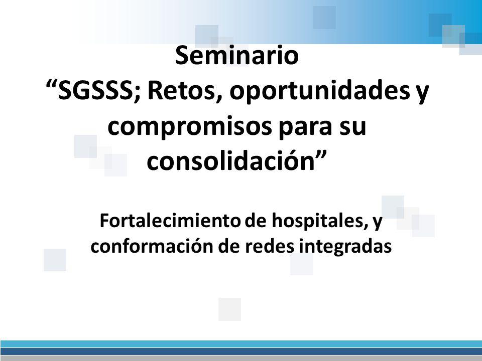 Seminario SGSSS; Retos, oportunidades y compromisos para su consolidación Fortalecimiento de hospitales, y conformación de redes integradas