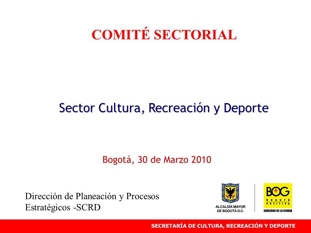 COMITÉ SECTORIAL Sector Cultura, Recreación y Deporte Bogotá, 30 de Marzo 2010 Dirección de Planeación y Procesos Estratégicos -SCRD