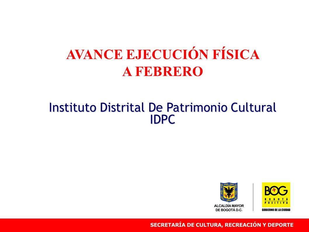 AVANCE EJECUCIÓN FÍSICA A FEBRERO Instituto Distrital De Patrimonio Cultural IDPC