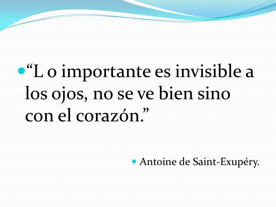 L o importante es invisible a los ojos, no se ve bien sino con el corazón. Antoine de Saint-Exupéry.