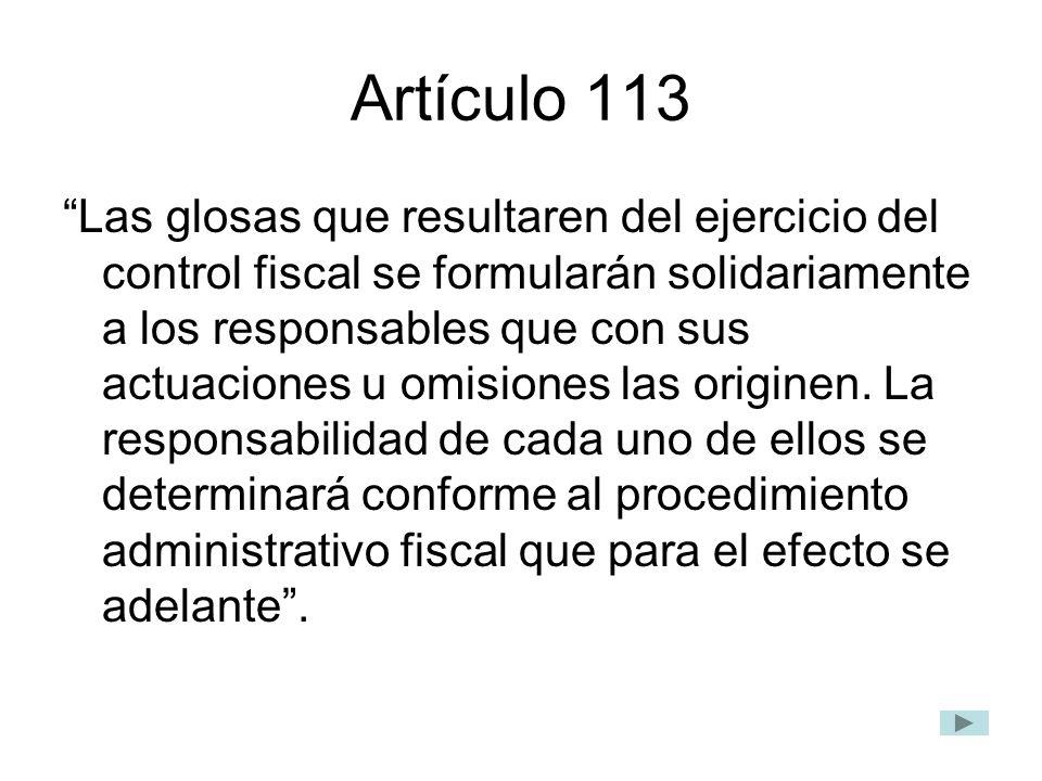 Artículo 113 Las glosas que resultaren del ejercicio del control fiscal se formularán solidariamente a los responsables que con sus actuaciones u omis