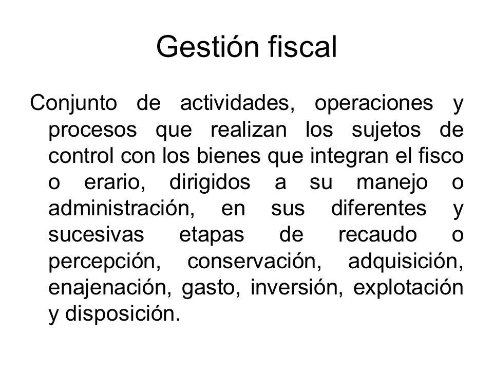 Gestión fiscal Conjunto de actividades, operaciones y procesos que realizan los sujetos de control con los bienes que integran el fisco o erario, diri