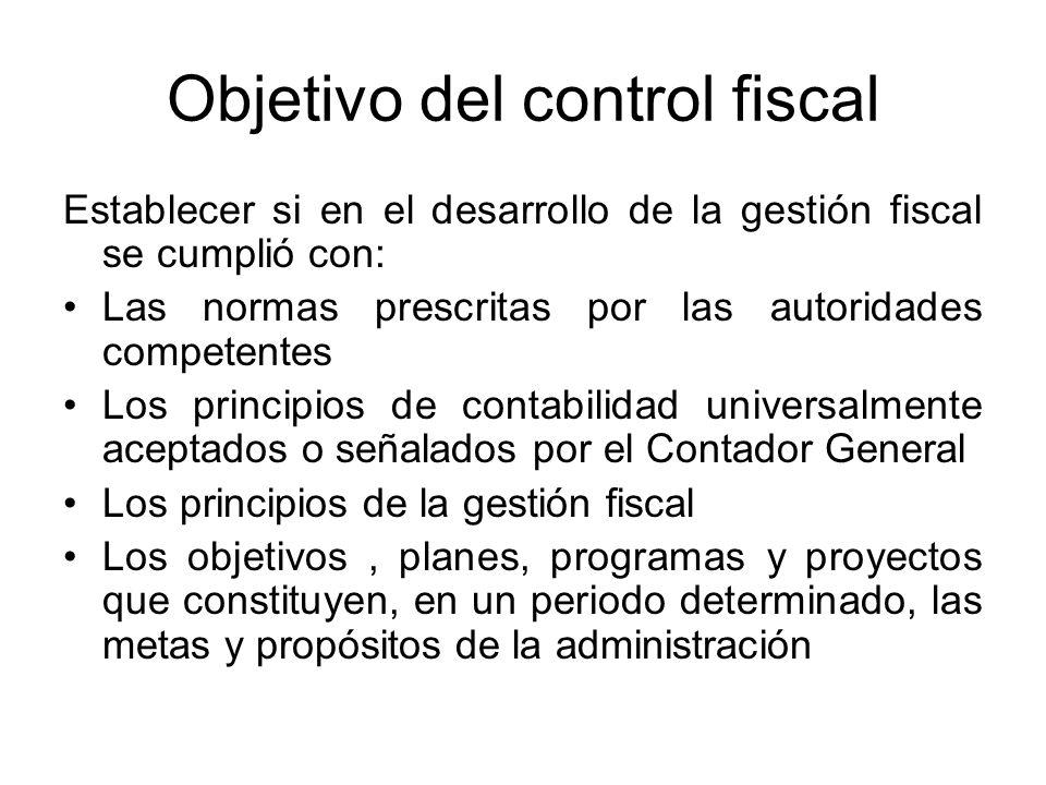 Objetivo del control fiscal Establecer si en el desarrollo de la gestión fiscal se cumplió con: Las normas prescritas por las autoridades competentes