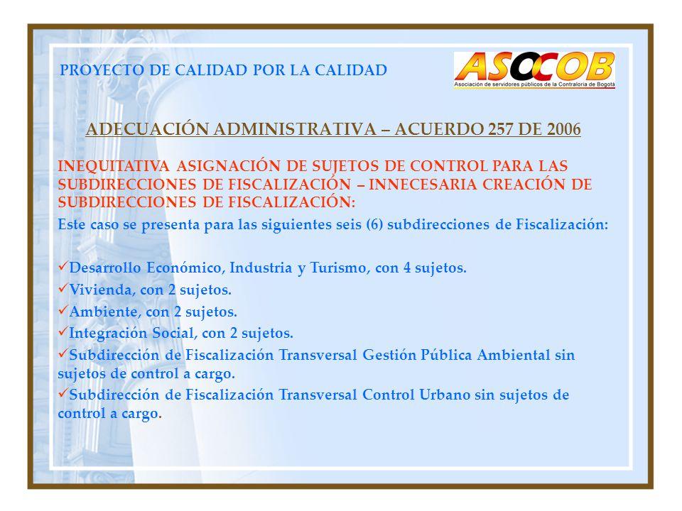 PROYECTO DE CALIDAD POR LA CALIDAD ADECUACIÓN ADMINISTRATIVA – ACUERDO 257 DE 2006 INEQUITATIVA ASIGNACIÓN DE SUJETOS DE CONTROL PARA LAS SUBDIRECCIONES DE FISCALIZACIÓN – INNECESARIA CREACIÓN DE SUBDIRECCIONES DE FISCALIZACIÓN: Este caso se presenta para las siguientes seis (6) subdirecciones de Fiscalización: Desarrollo Económico, Industria y Turismo, con 4 sujetos.