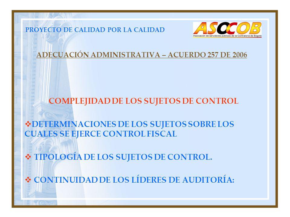PROYECTO DE CALIDAD POR LA CALIDAD ADECUACIÓN ADMINISTRATIVA – ACUERDO 257 DE 2006 COMPLEJIDAD DE LOS SUJETOS DE CONTROL DETERMINACIONES DE LOS SUJETOS SOBRE LOS CUALES SE EJERCE CONTROL FISCAL TIPOLOGÍA DE LOS SUJETOS DE CONTROL.