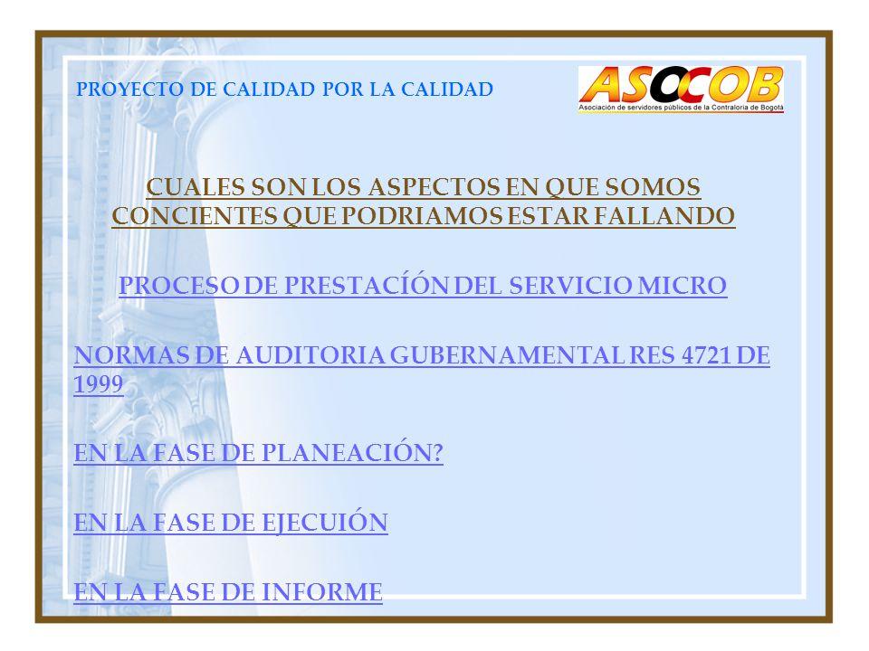 PROYECTO DE CALIDAD POR LA CALIDAD CUALES SON LOS ASPECTOS EN QUE SOMOS CONCIENTES QUE PODRIAMOS ESTAR FALLANDO PROCESO DE PRESTACÍÓN DEL SERVICIO MICRO NORMAS DE AUDITORIA GUBERNAMENTAL RES 4721 DE 1999 EN LA FASE DE PLANEACIÓN.