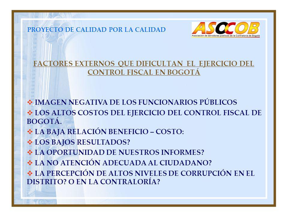 PROYECTO DE CALIDAD POR LA CALIDAD FACTORES EXTERNOS QUE DIFICULTAN EL EJERCICIO DEL CONTROL FISCAL EN BOGOTÁ IMAGEN NEGATIVA DE LOS FUNCIONARIOS PÚBLICOS LOS ALTOS COSTOS DEL EJERCICIO DEL CONTROL FISCAL DE BOGOTÁ.