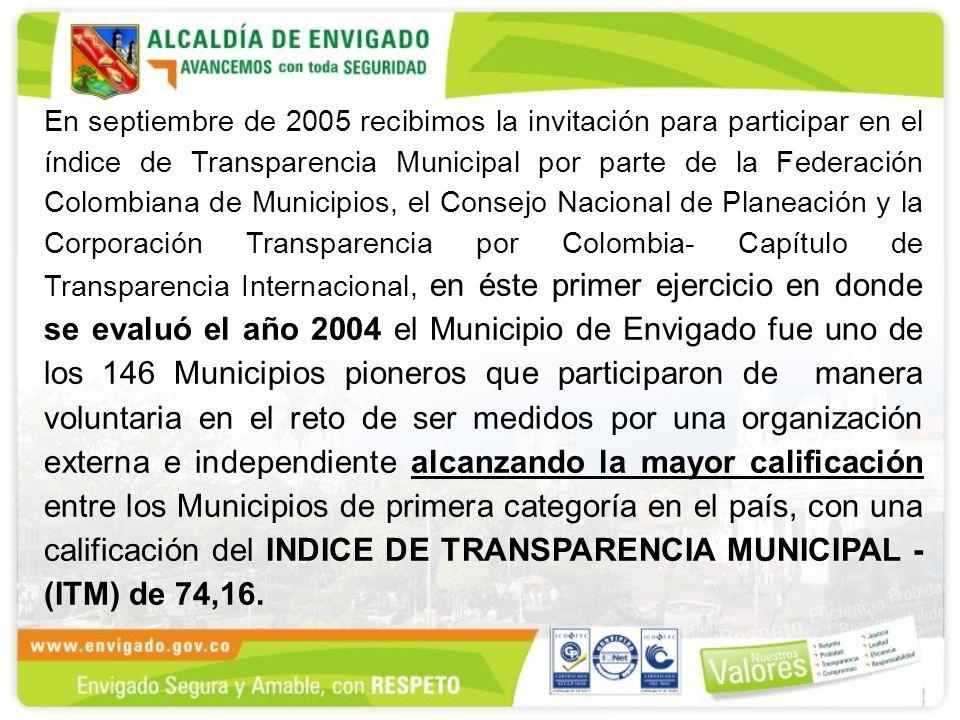 En septiembre de 2005 recibimos la invitación para participar en el índice de Transparencia Municipal por parte de la Federación Colombiana de Municipios, el Consejo Nacional de Planeación y la Corporación Transparencia por Colombia- Capítulo de Transparencia Internacional, en éste primer ejercicio en donde se evaluó el año 2004 el Municipio de Envigado fue uno de los 146 Municipios pioneros que participaron de manera voluntaria en el reto de ser medidos por una organización externa e independiente alcanzando la mayor calificación entre los Municipios de primera categoría en el país, con una calificación del INDICE DE TRANSPARENCIA MUNICIPAL - (ITM) de 74,16.