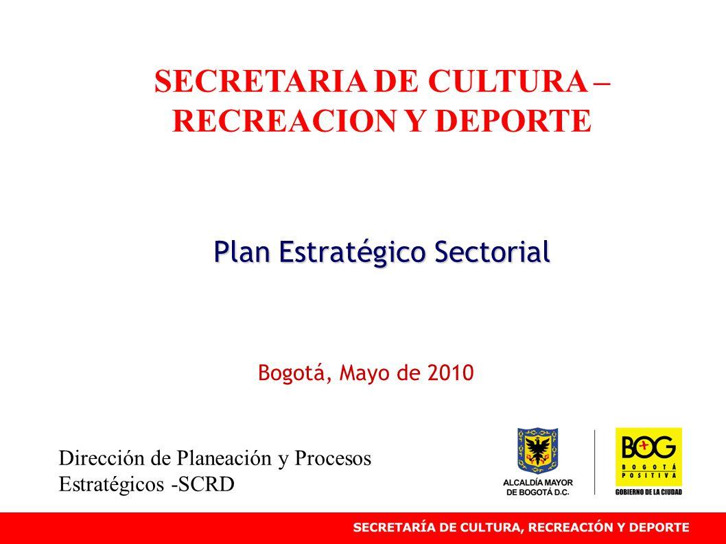 SECRETARIA DE CULTURA – RECREACION Y DEPORTE Plan Estratégico Sectorial Bogotá, Mayo de 2010 Dirección de Planeación y Procesos Estratégicos -SCRD