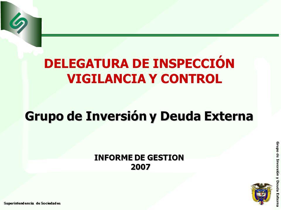 DELEGATURA DE INSPECCIÓN VIGILANCIA Y CONTROL Grupo de Inversión y Deuda Externa INFORME DE GESTION 2007 2007