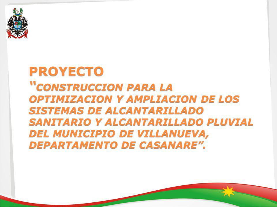 PROYECTO CONSTRUCCION PARA LA OPTIMIZACION Y AMPLIACION DE LOS SISTEMAS DE ALCANTARILLADO SANITARIO Y ALCANTARILLADO PLUVIAL DEL MUNICIPIO DE VILLANUEVA, DEPARTAMENTO DE CASANARE.