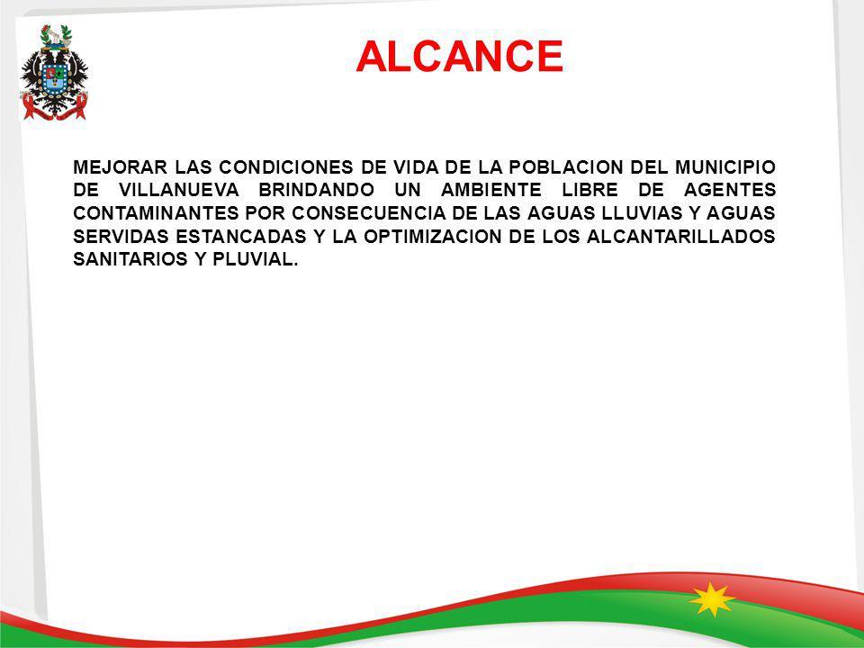 ALCANCE MEJORAR LAS CONDICIONES DE VIDA DE LA POBLACION DEL MUNICIPIO DE VILLANUEVA BRINDANDO UN AMBIENTE LIBRE DE AGENTES CONTAMINANTES POR CONSECUENCIA DE LAS AGUAS LLUVIAS Y AGUAS SERVIDAS ESTANCADAS Y LA OPTIMIZACION DE LOS ALCANTARILLADOS SANITARIOS Y PLUVIAL.