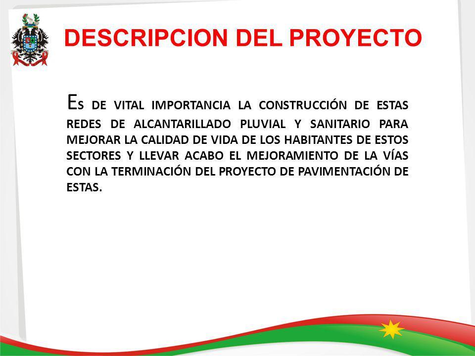 E S DE VITAL IMPORTANCIA LA CONSTRUCCIÓN DE ESTAS REDES DE ALCANTARILLADO PLUVIAL Y SANITARIO PARA MEJORAR LA CALIDAD DE VIDA DE LOS HABITANTES DE ESTOS SECTORES Y LLEVAR ACABO EL MEJORAMIENTO DE LA VÍAS CON LA TERMINACIÓN DEL PROYECTO DE PAVIMENTACIÓN DE ESTAS.
