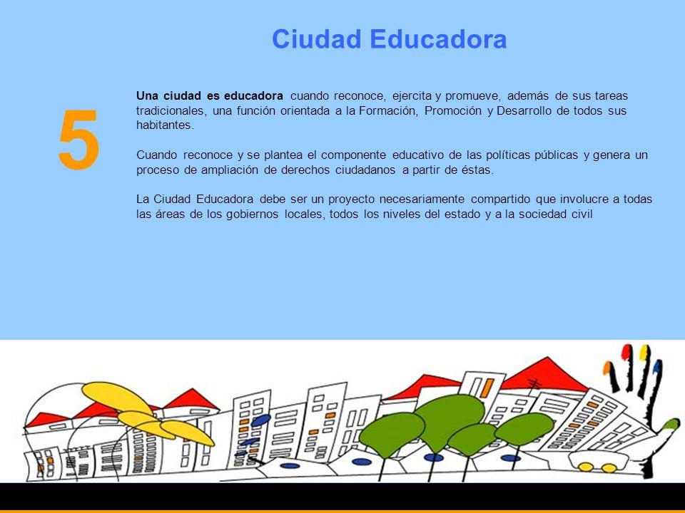 Ciudad Educadora 5 Una ciudad es educadora cuando reconoce, ejercita y promueve, además de sus tareas tradicionales, una función orientada a la Formac