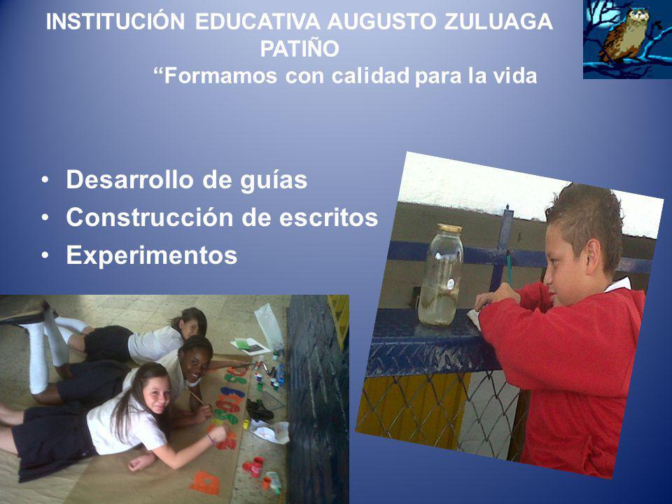 INSTITUCIÓN EDUCATIVA AUGUSTO ZULUAGA PATIÑO Formamos con calidad para la vida Desarrollo de guías Construcción de escritos Experimentos
