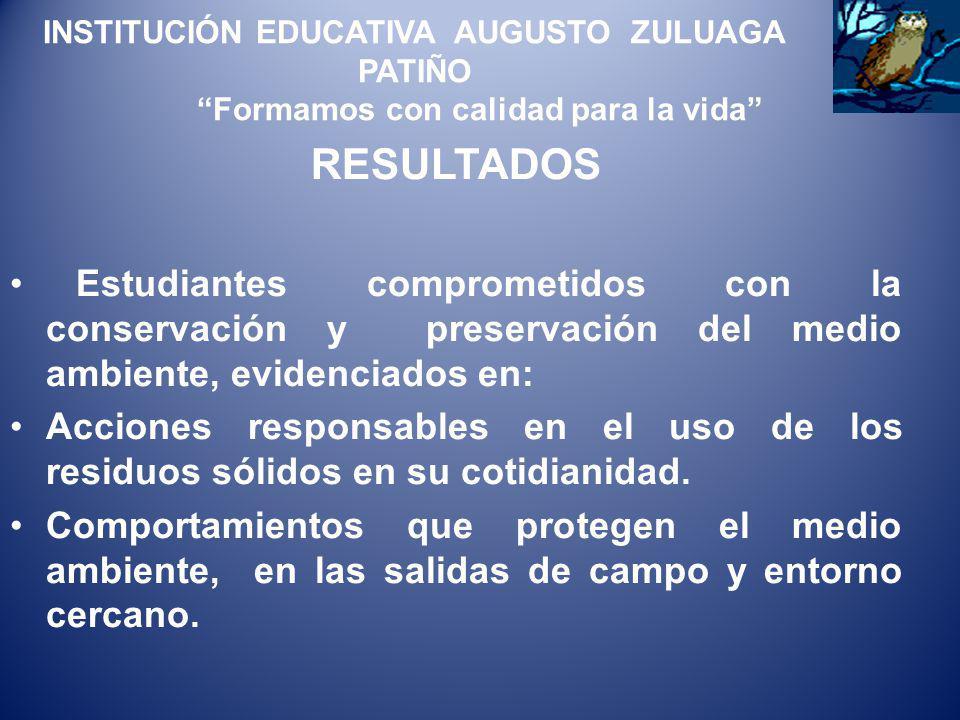 INSTITUCIÓN EDUCATIVA AUGUSTO ZULUAGA PATIÑO Formamos con calidad para la vida RESULTADOS Estudiantes comprometidos con la conservación y preservación