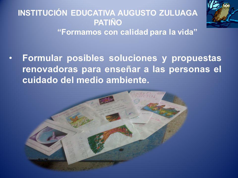 Formular posibles soluciones y propuestas renovadoras para enseñar a las personas el cuidado del medio ambiente. INSTITUCIÓN EDUCATIVA AUGUSTO ZULUAGA