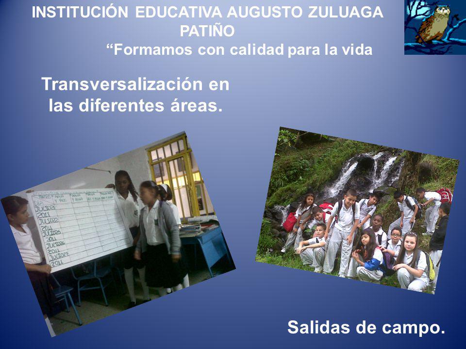 Transversalización en las diferentes áreas. INSTITUCIÓN EDUCATIVA AUGUSTO ZULUAGA PATIÑO Formamos con calidad para la vida Salidas de campo.