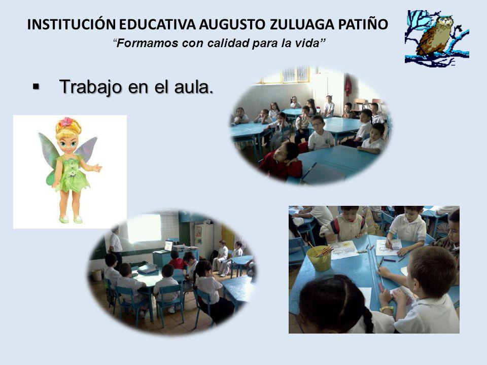 Trabajo en el aula. Trabajo en el aula. INSTITUCIÓN EDUCATIVA AUGUSTO ZULUAGA PATIÑO Formamos con calidad para la vida