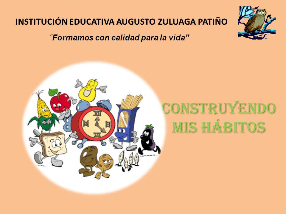 Construyendo mis hábitos INSTITUCIÓN EDUCATIVA AUGUSTO ZULUAGA PATIÑO Formamos con calidad para la vida