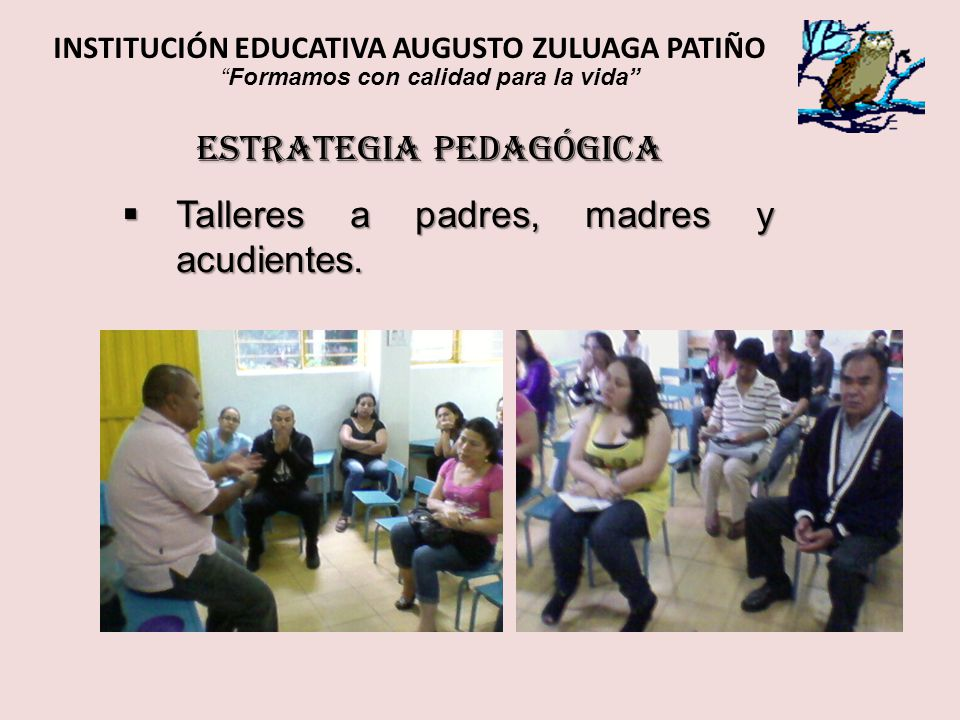 ESTRATEGIA PEDAGÓGICA Talleres a padres, madres y acudientes. Talleres a padres, madres y acudientes. INSTITUCIÓN EDUCATIVA AUGUSTO ZULUAGA PATIÑO For