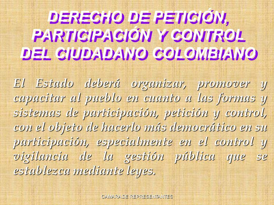 DERECHO DE PETICIÓN, PARTICIPACIÓN Y CONTROL DEL CIUDADANO COLOMBIANO El Estado deberá organizar, promover y capacitar al pueblo en cuanto a las formas y sistemas de participación, petición y control, con el objeto de hacerlo más democrático en su participación, especialmente en el control y vigilancia de la gestión pública que se establezca mediante leyes.
