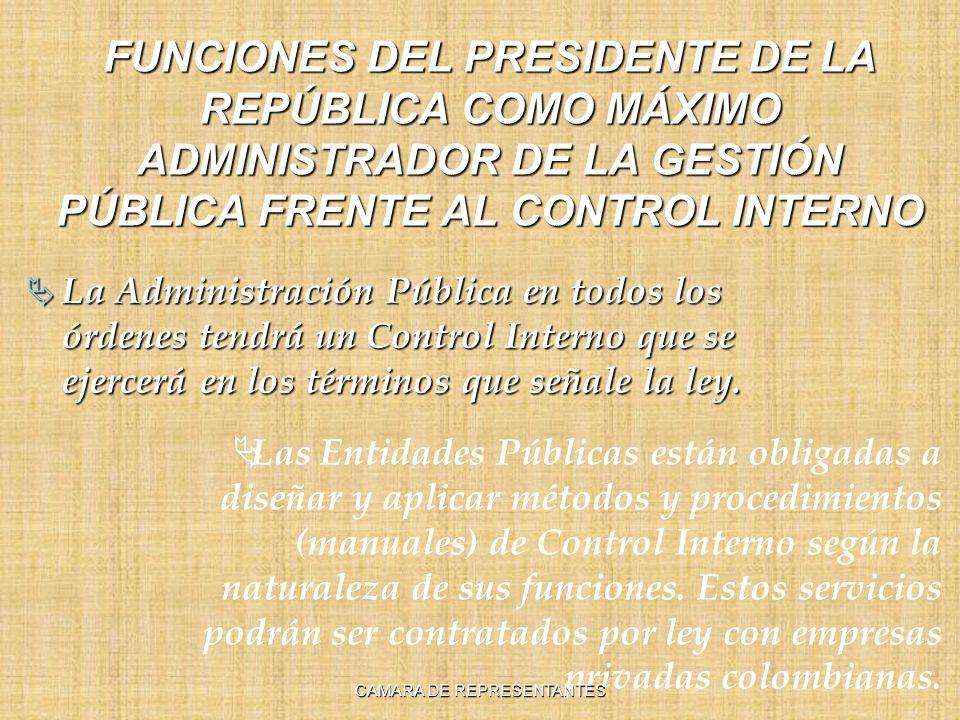 FUNCIONES DEL PRESIDENTE DE LA REPÚBLICA COMO MÁXIMO ADMINISTRADOR DE LA GESTIÓN PÚBLICA FRENTE AL CONTROL INTERNO La Administración Pública en todos los órdenes tendrá un Control Interno que se ejercerá en los términos que señale la ley.