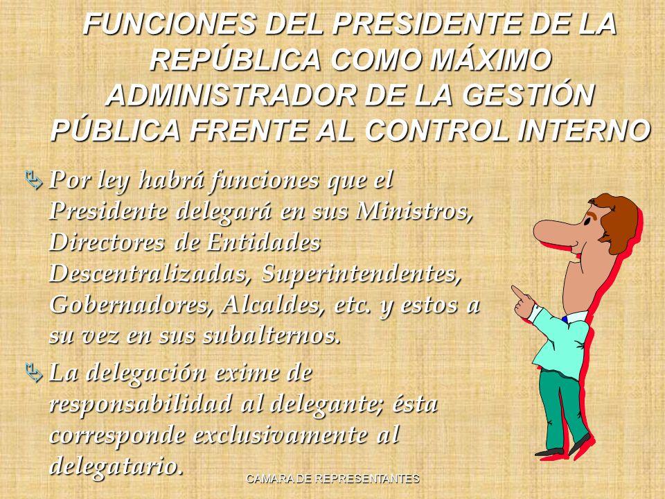 FUNCIONES DEL PRESIDENTE DE LA REPÚBLICA COMO MÁXIMO ADMINISTRADOR DE LA GESTIÓN PÚBLICA FRENTE AL CONTROL INTERNO Por ley habrá funciones que el Presidente delegará en sus Ministros, Directores de Entidades Descentralizadas, Superintendentes, Gobernadores, Alcaldes, etc.