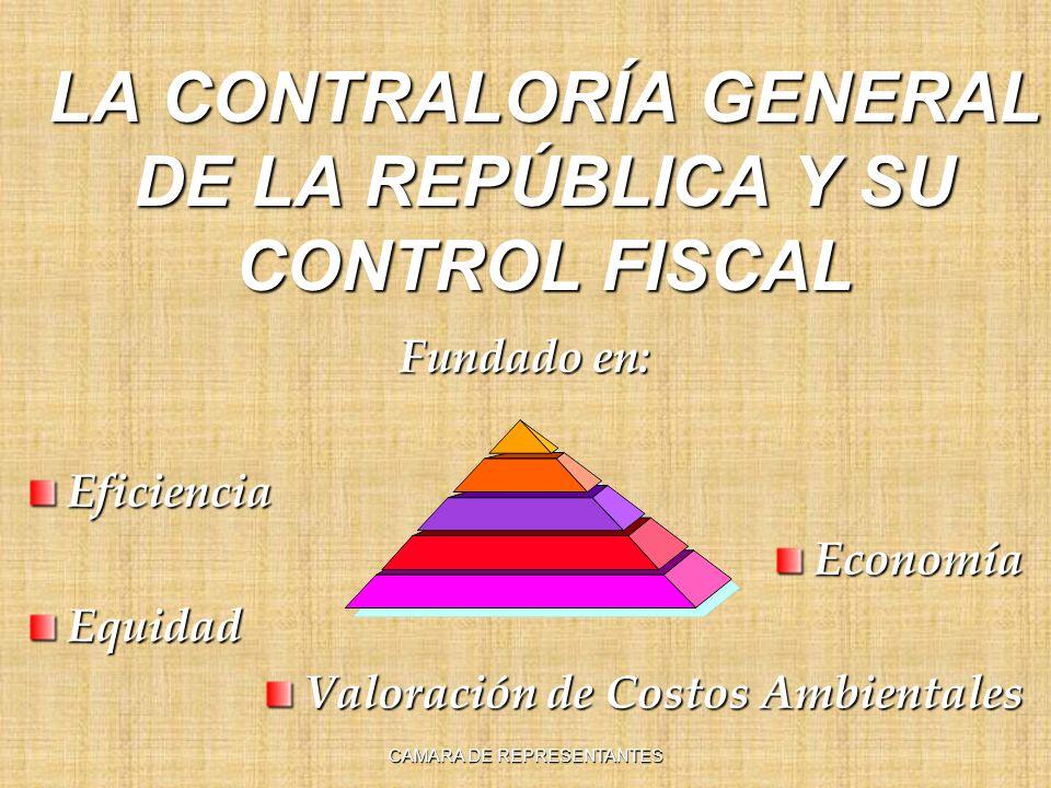 LA CONTRALORÍA GENERAL DE LA REPÚBLICA Y SU CONTROL FISCAL Fundado en: EficienciaEconomíaEquidad Valoración de Costos Ambientales CAMARA DE REPRESENTA