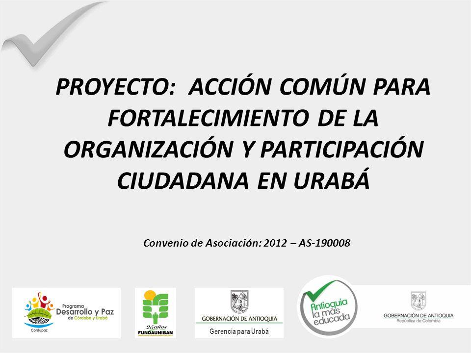 PROYECTO: ACCIÓN COMÚN PARA FORTALECIMIENTO DE LA ORGANIZACIÓN Y PARTICIPACIÓN CIUDADANA EN URABÁ Gerencia para Urabá Convenio de Asociación: 2012 – A