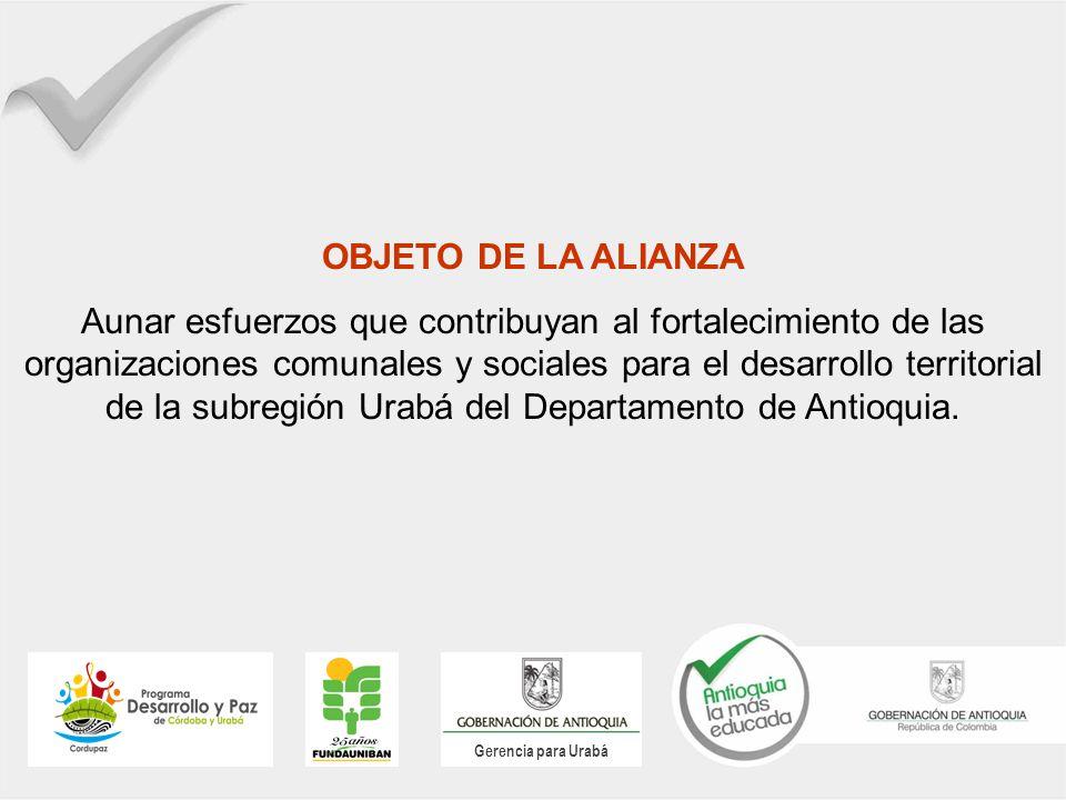 Gerencia para Urabá OBJETO DE LA ALIANZA Aunar esfuerzos que contribuyan al fortalecimiento de las organizaciones comunales y sociales para el desarrollo territorial de la subregión Urabá del Departamento de Antioquia.