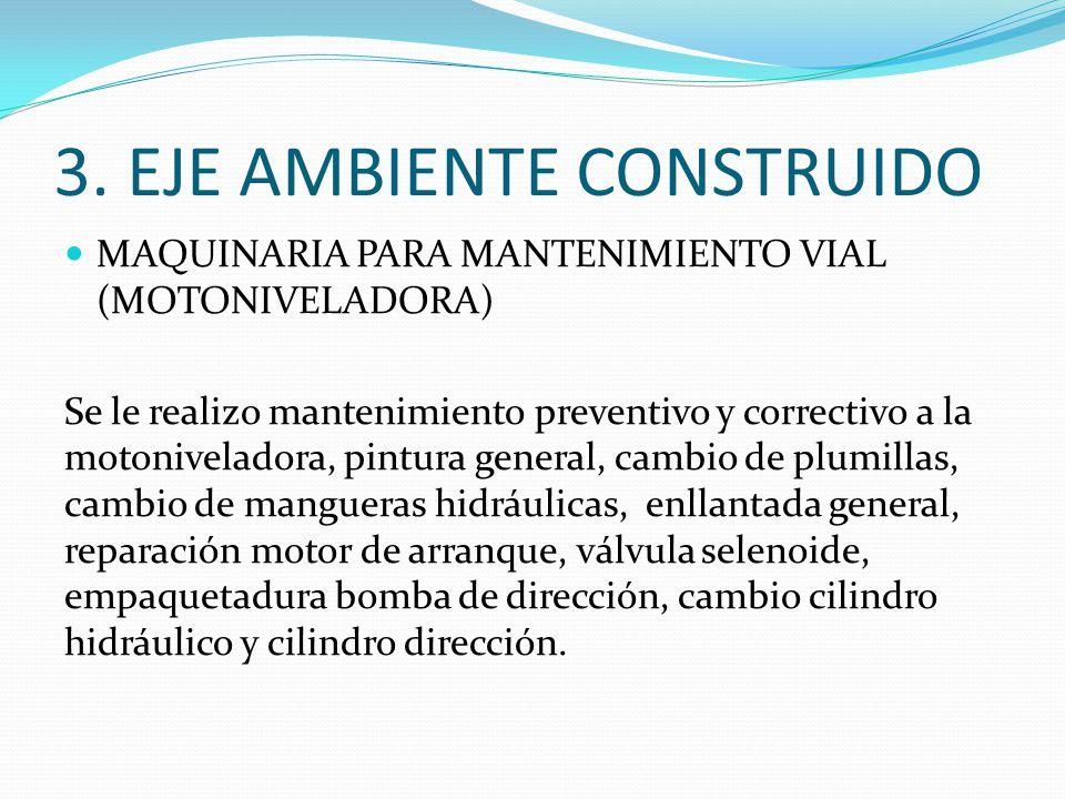3. EJE AMBIENTE CONSTRUIDO MAQUINARIA PARA MANTENIMIENTO VIAL (MOTONIVELADORA) Se le realizo mantenimiento preventivo y correctivo a la motoniveladora
