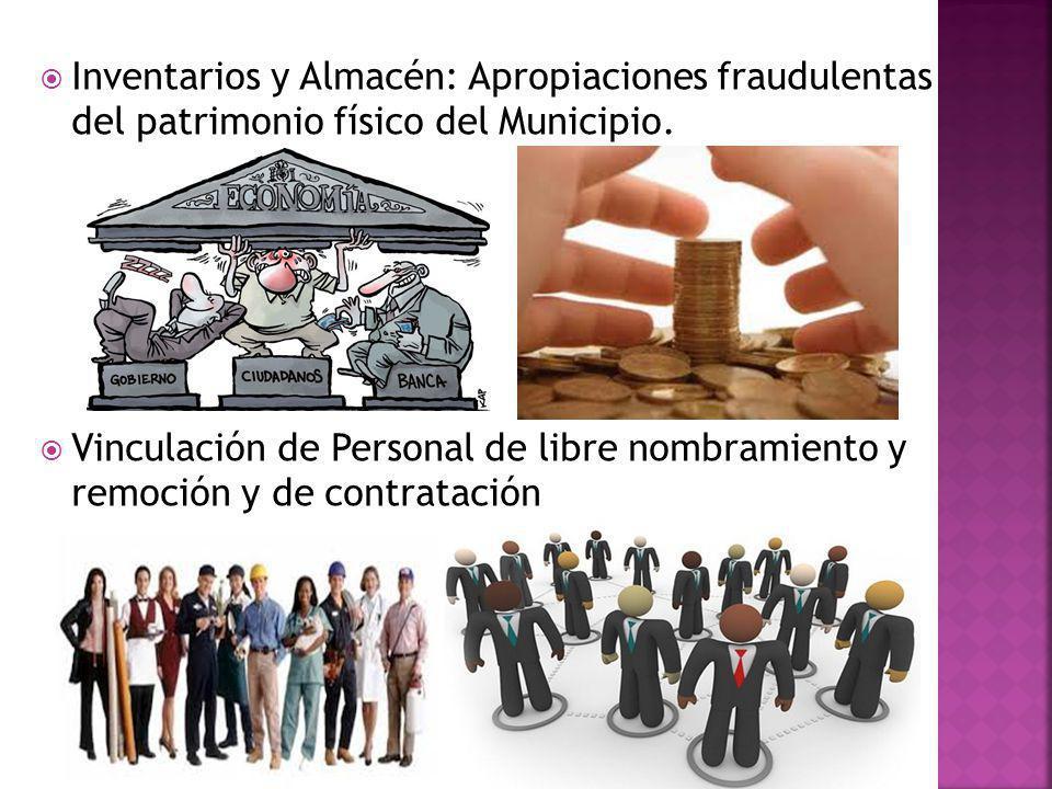 Inventarios y Almacén: Apropiaciones fraudulentas del patrimonio físico del Municipio. Vinculación de Personal de libre nombramiento y remoción y de c