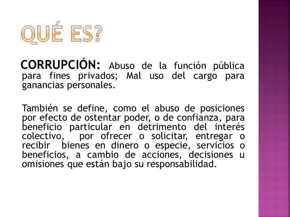 CORRUPCIÓN: Abuso de la función pública para fines privados; Mal uso del cargo para ganancias personales. También se define, como el abuso de posicion