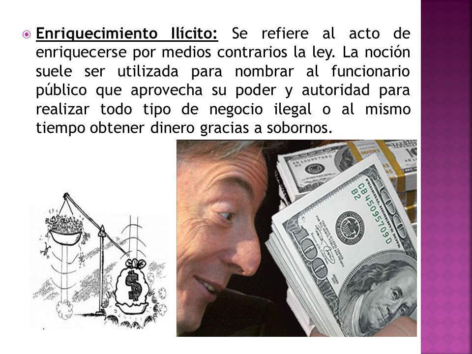 Enriquecimiento Ilícito: Se refiere al acto de enriquecerse por medios contrarios la ley. La noción suele ser utilizada para nombrar al funcionario pú