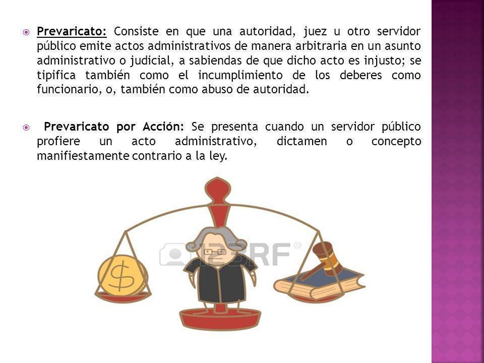 Prevaricato: Consiste en que una autoridad, juez u otro servidor público emite actos administrativos de manera arbitraria en un asunto administrativo