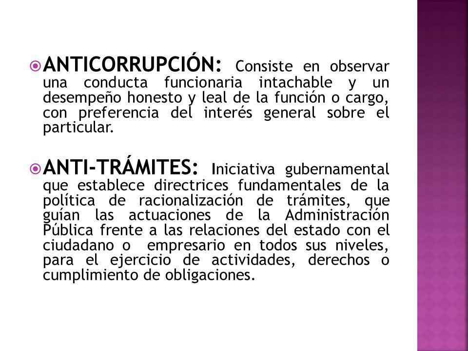 ANTICORRUPCIÓN: Consiste en observar una conducta funcionaria intachable y un desempeño honesto y leal de la función o cargo, con preferencia del inte