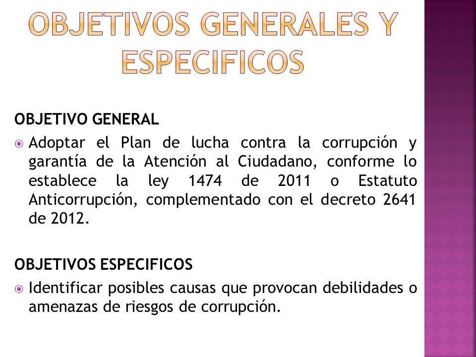 OBJETIVO GENERAL Adoptar el Plan de lucha contra la corrupción y garantía de la Atención al Ciudadano, conforme lo establece la ley 1474 de 2011 o Est