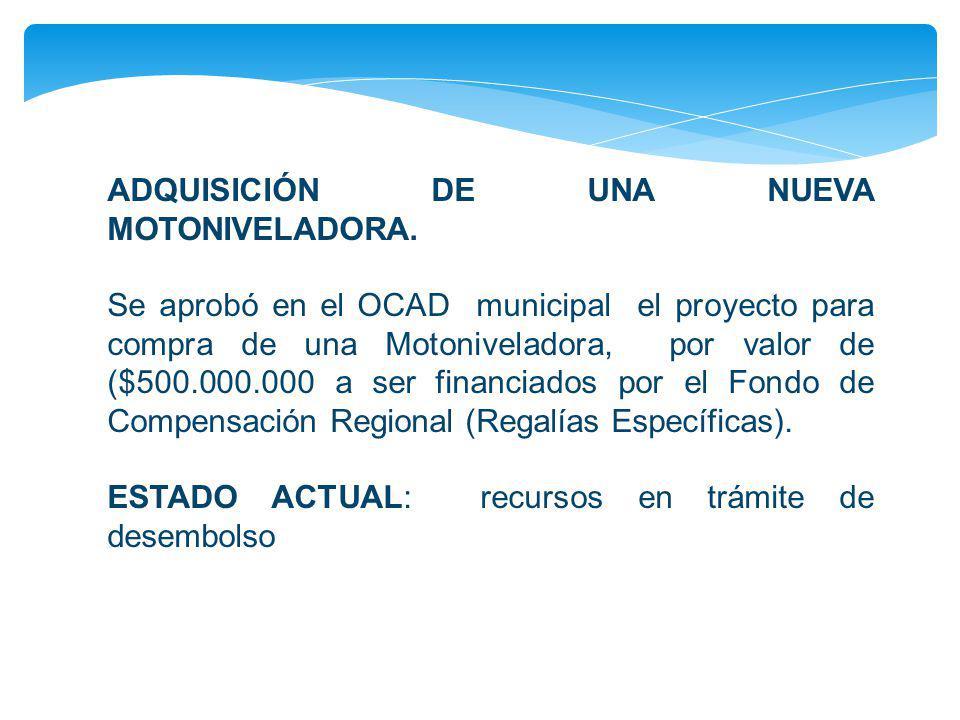 ADQUISICIÓN DE UNA NUEVA MOTONIVELADORA. Se aprobó en el OCAD municipal el proyecto para compra de una Motoniveladora, por valor de ($500.000.000 a se