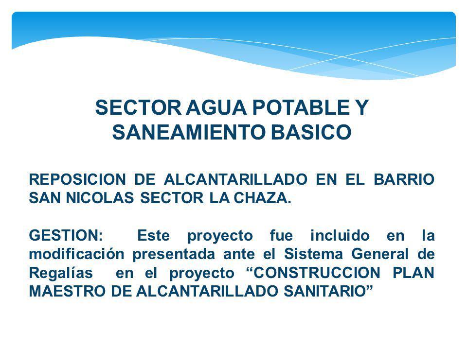 SECTOR AGUA POTABLE Y SANEAMIENTO BASICO REPOSICION DE ALCANTARILLADO EN EL BARRIO SAN NICOLAS SECTOR LA CHAZA. GESTION: Este proyecto fue incluido en