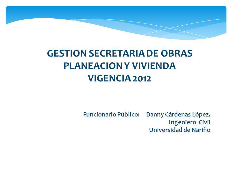 GESTION SECRETARIA DE OBRAS PLANEACION Y VIVIENDA VIGENCIA 2012 Funcionario Público: Danny Cárdenas López. Ingeniero Civil Universidad de Nariño