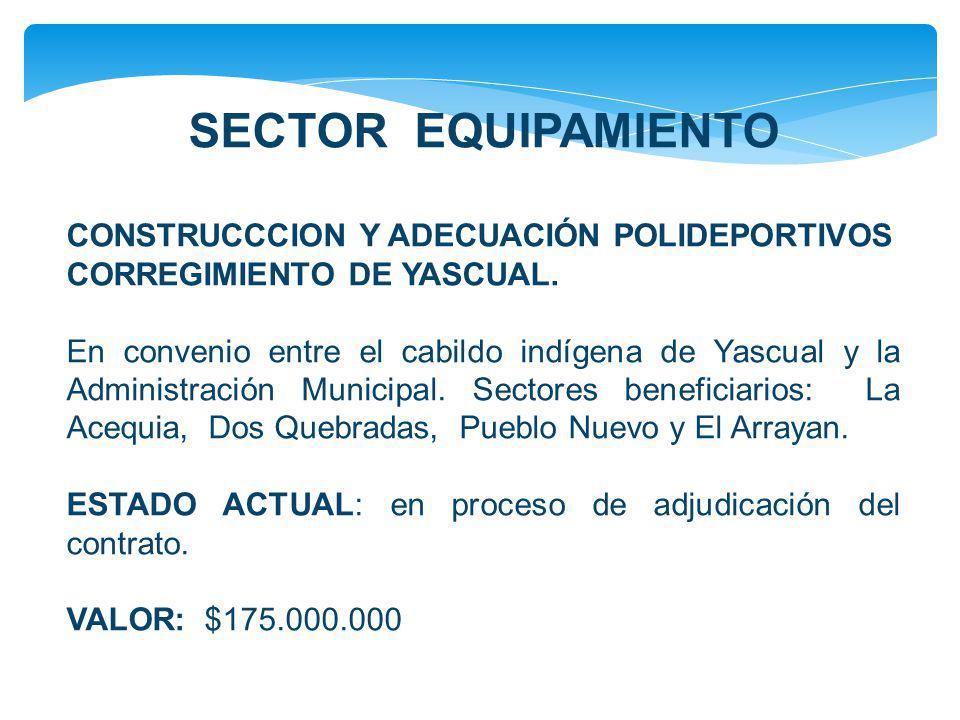 SECTOR EQUIPAMIENTO CONSTRUCCCION Y ADECUACIÓN POLIDEPORTIVOS CORREGIMIENTO DE YASCUAL. En convenio entre el cabildo indígena de Yascual y la Administ
