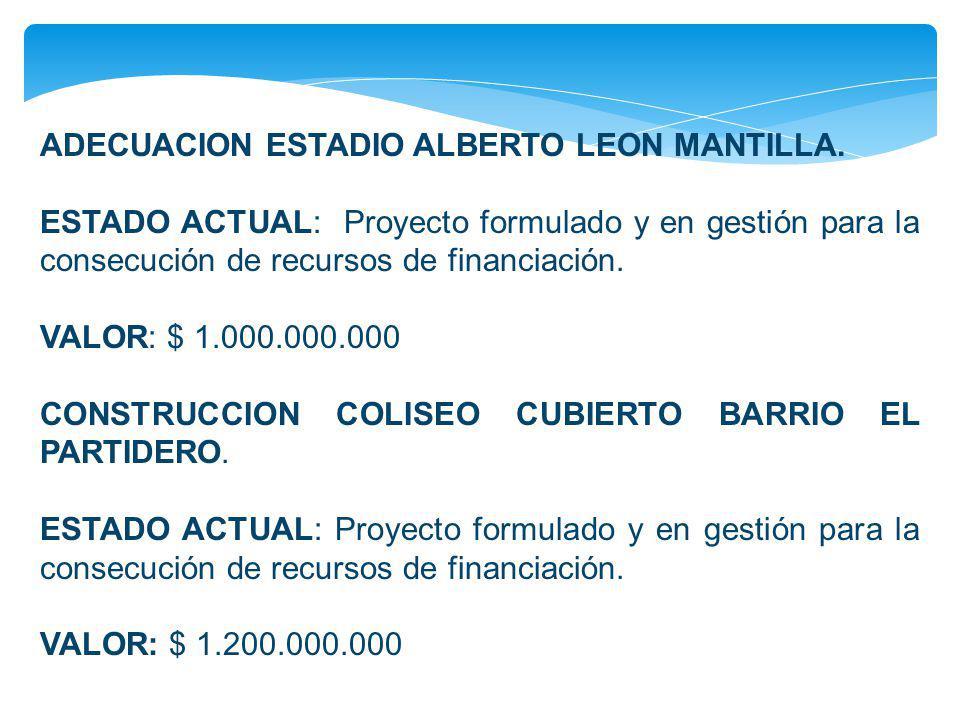 ADECUACION ESTADIO ALBERTO LEON MANTILLA. ESTADO ACTUAL: Proyecto formulado y en gestión para la consecución de recursos de financiación. VALOR: $ 1.0