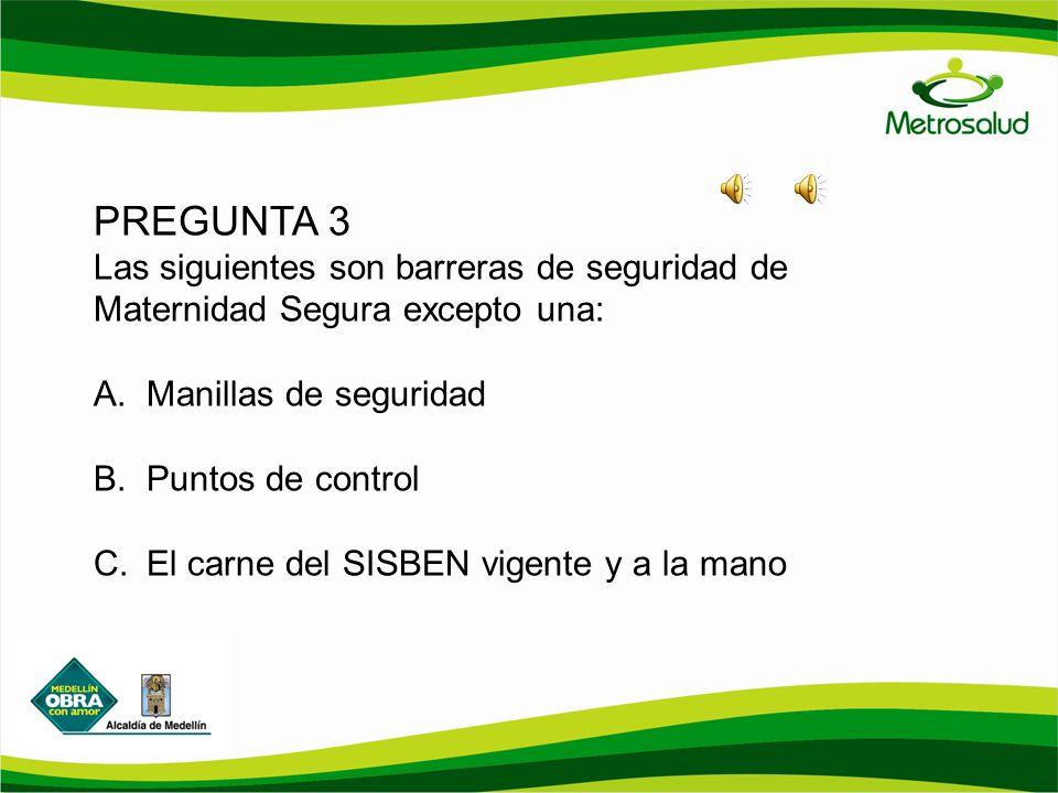 PREGUNTA 3 Las siguientes son barreras de seguridad de Maternidad Segura excepto una: A.Manillas de seguridad B.Puntos de control C.El carne del SISBE