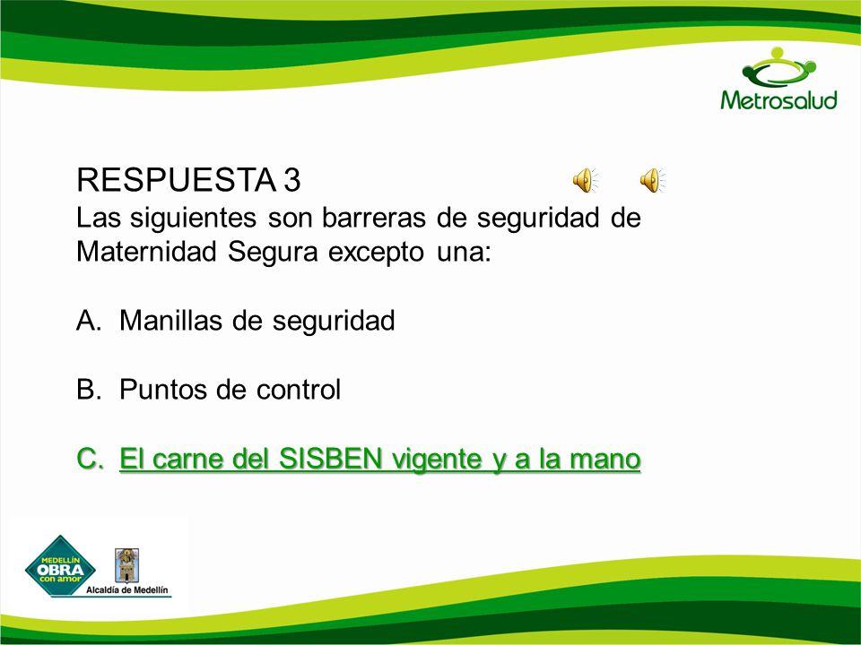RESPUESTA 3 Las siguientes son barreras de seguridad de Maternidad Segura excepto una: A.Manillas de seguridad B.Puntos de control C.El carne del SISB