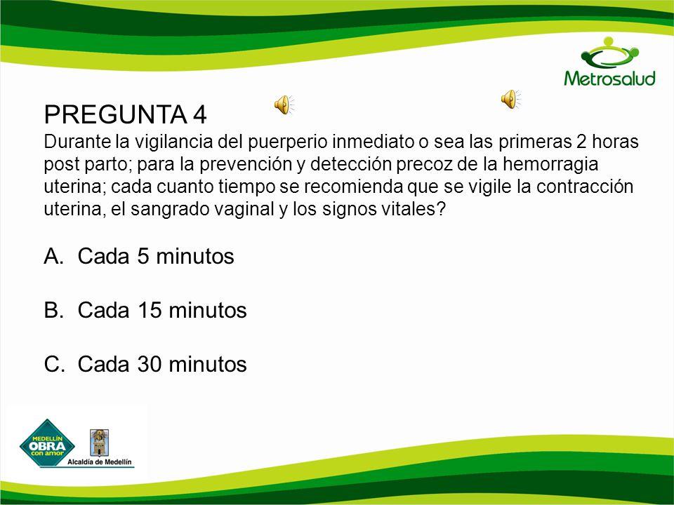 PREGUNTA 4 Durante la vigilancia del puerperio inmediato o sea las primeras 2 horas post parto; para la prevención y detección precoz de la hemorragia