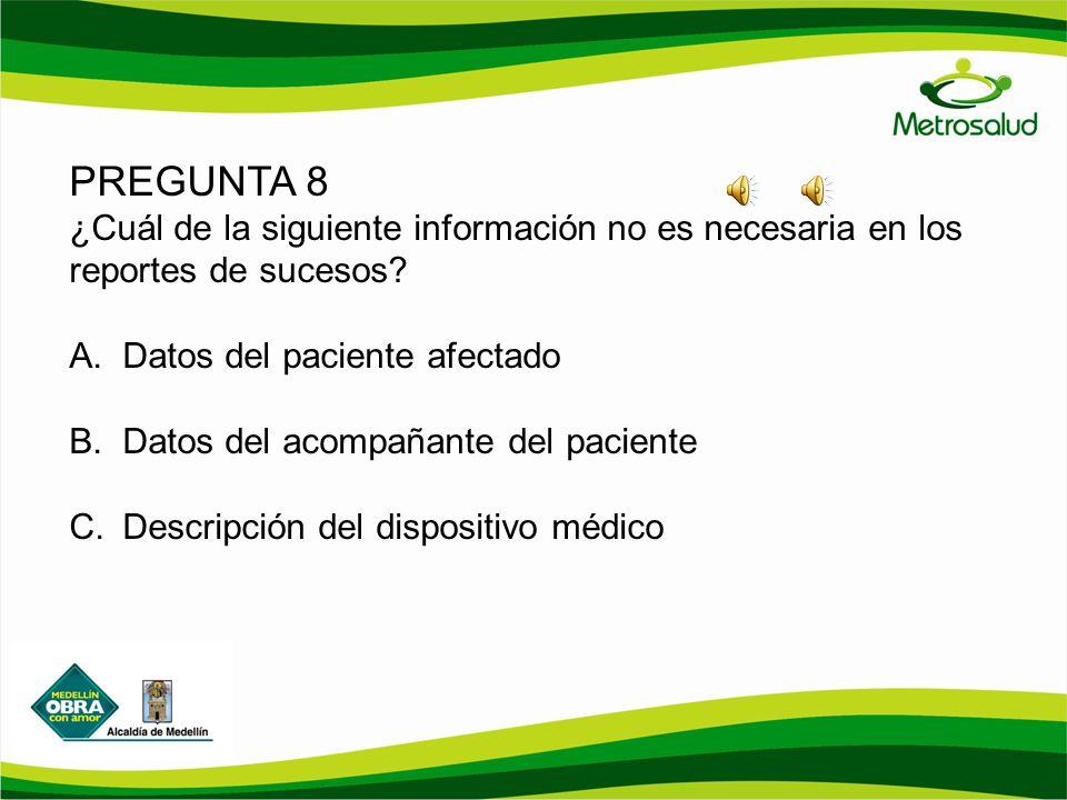 PREGUNTA 8 ¿Cuál de la siguiente información no es necesaria en los reportes de sucesos? A.Datos del paciente afectado B.Datos del acompañante del pac