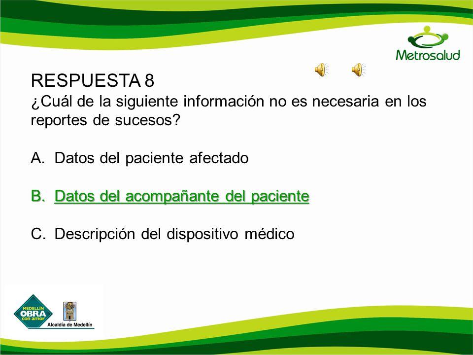 RESPUESTA 8 ¿Cuál de la siguiente información no es necesaria en los reportes de sucesos? A.Datos del paciente afectado B.Datos del acompañante del pa