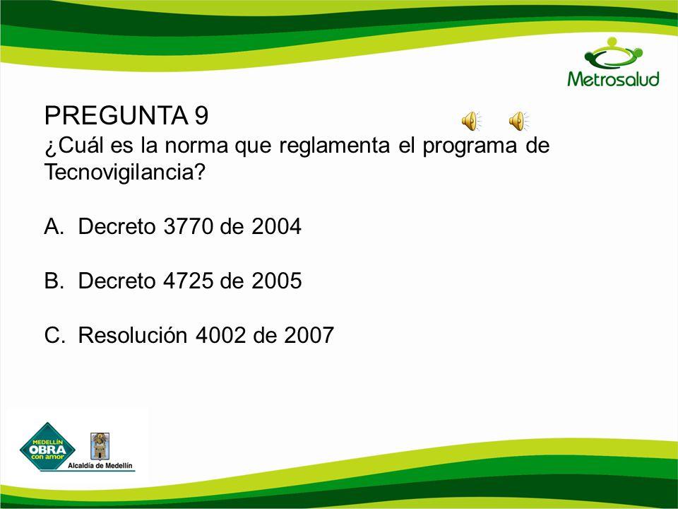 PREGUNTA 9 ¿Cuál es la norma que reglamenta el programa de Tecnovigilancia? A.Decreto 3770 de 2004 B.Decreto 4725 de 2005 C.Resolución 4002 de 2007