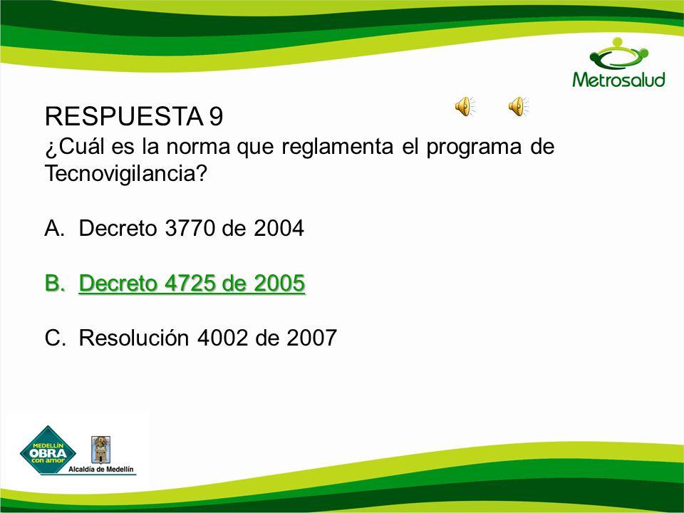 RESPUESTA 9 ¿Cuál es la norma que reglamenta el programa de Tecnovigilancia? A.Decreto 3770 de 2004 B.Decreto 4725 de 2005 C.Resolución 4002 de 2007